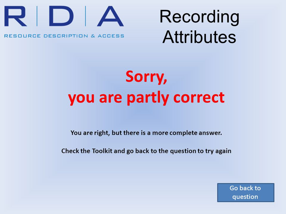Go back to question Recording Attributes Sorry, you are partly correct You are right, but there is a more complete answer. Check the Toolkit and go ba