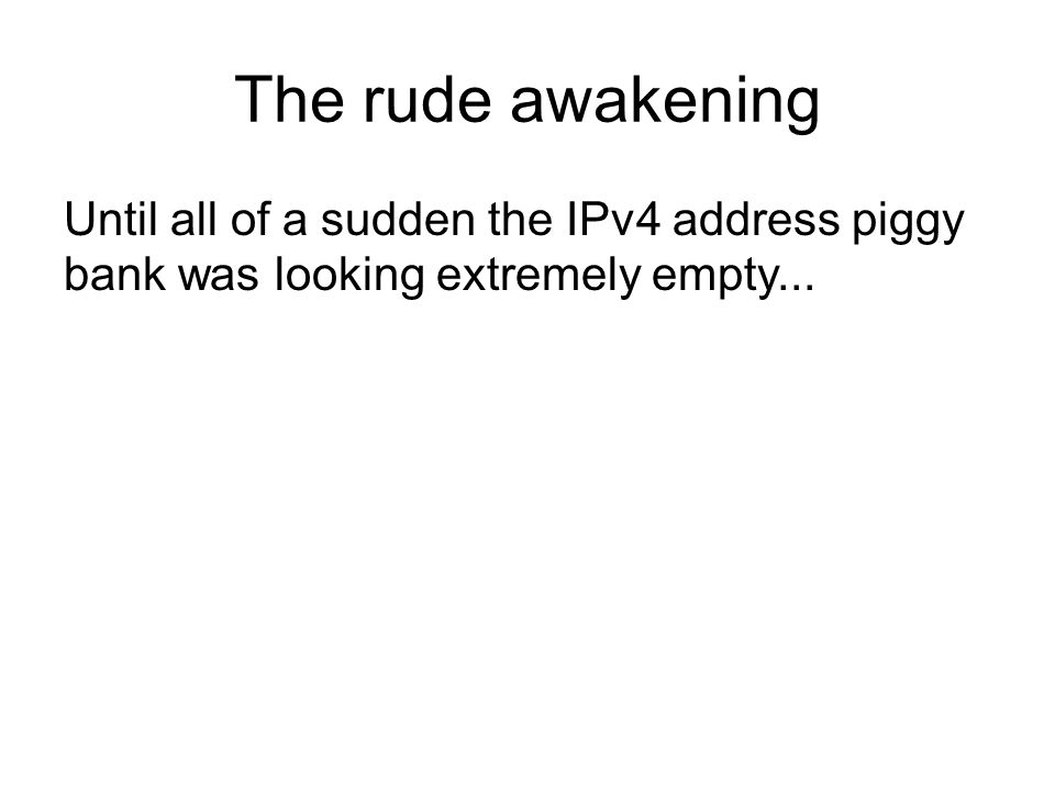 The rude awakening Until all of a sudden the IPv4 address piggy bank was looking extremely empty...