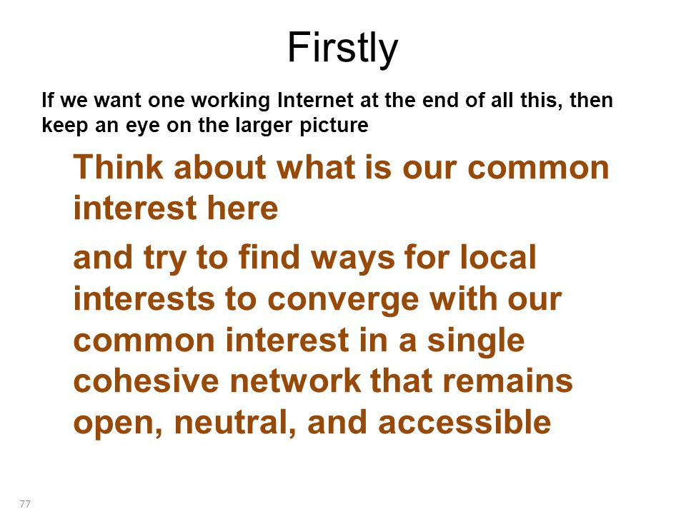 Firstly If we want one working Internet at the end of all this, then keep an eye on the larger picture Think about what is our common interest here and try to find ways for local interests to converge with our common interest in a single cohesive network that remains open, neutral, and accessible 77