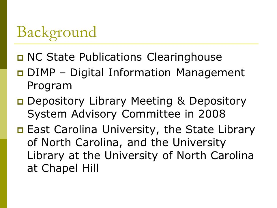 Background NC State Publications Clearinghouse DIMP – Digital Information Management Program Depository Library Meeting & Depository System Advisory Committee in 2008 East Carolina University, the State Library of North Carolina, and the University Library at the University of North Carolina at Chapel Hill