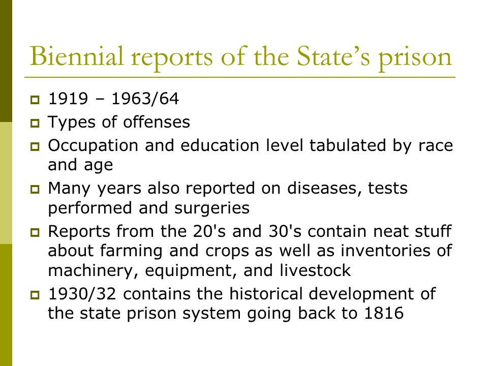 Biennial reports of the States prison 1919 – 1963/64 Types of offenses Occupation and education level tabulated by race and age Many years also reported on diseases, tests performed and surgeries Reports from the 20 s and 30 s contain neat stuff about farming and crops as well as inventories of machinery, equipment, and livestock 1930/32 contains the historical development of the state prison system going back to 1816