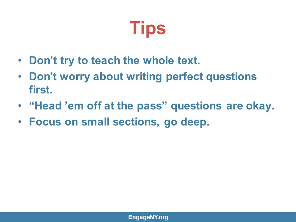 Tips Dont try to teach the whole text. Don t worry about writing perfect questions first.