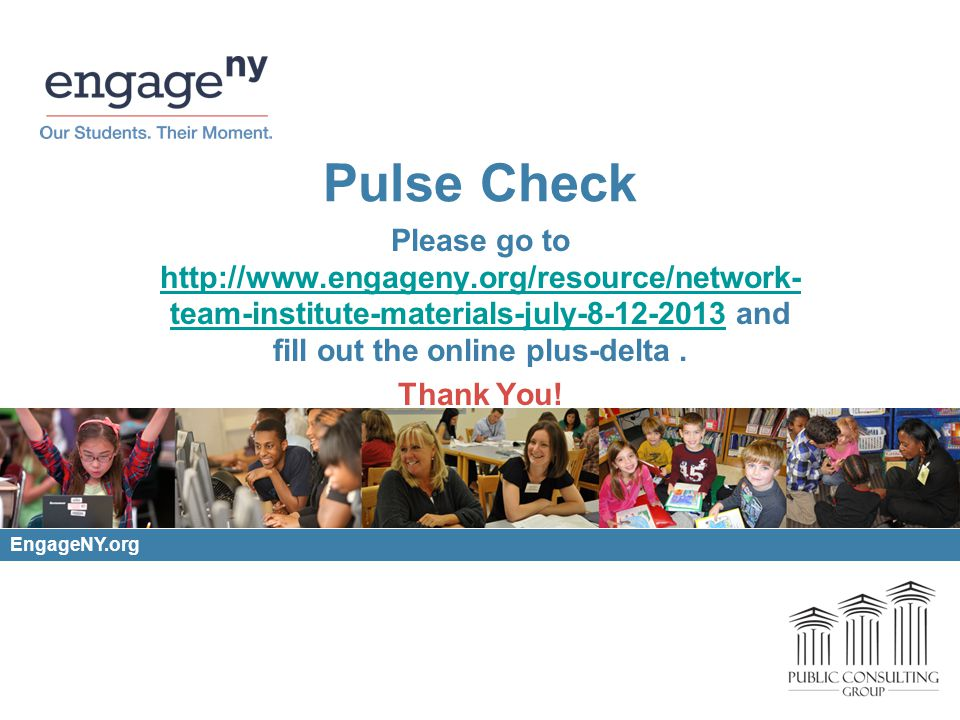 Pulse Check Please go to http://www.engageny.org/resource/network- team-institute-materials-july-8-12-2013 and fill out the online plus-delta.
