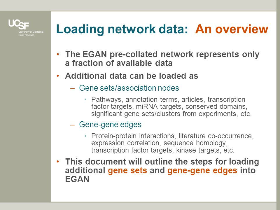Loading network data: An overview The EGAN pre-collated network represents only a fraction of available data Additional data can be loaded as –Gene sets/association nodes Pathways, annotation terms, articles, transcription factor targets, miRNA targets, conserved domains, significant gene sets/clusters from experiments, etc.