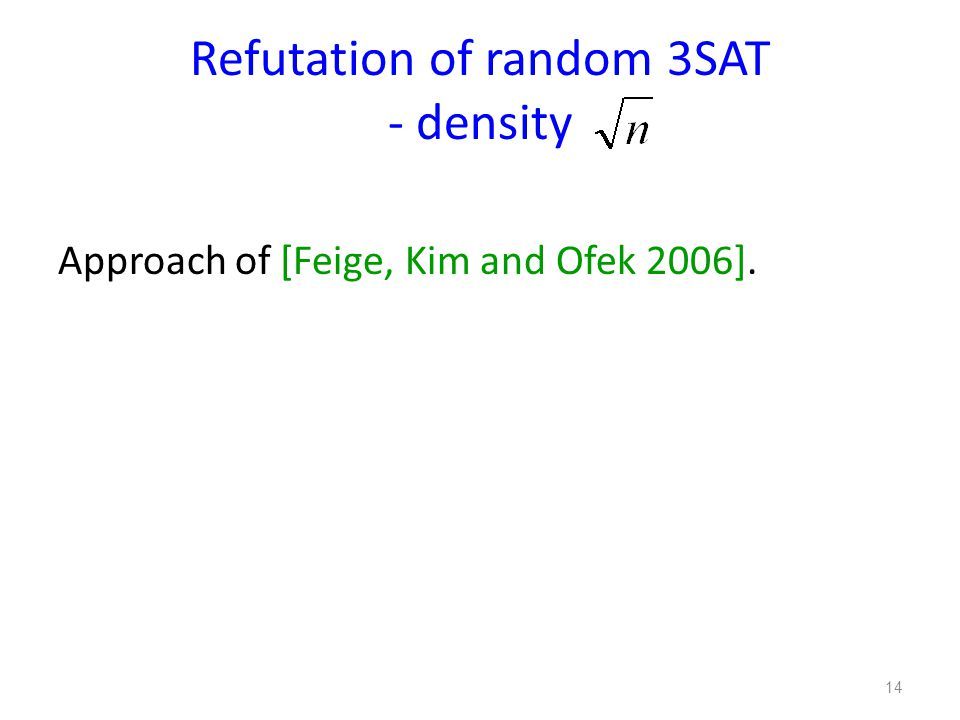 Refutation of random 3SAT - density Approach of [Feige, Kim and Ofek 2006]. 14