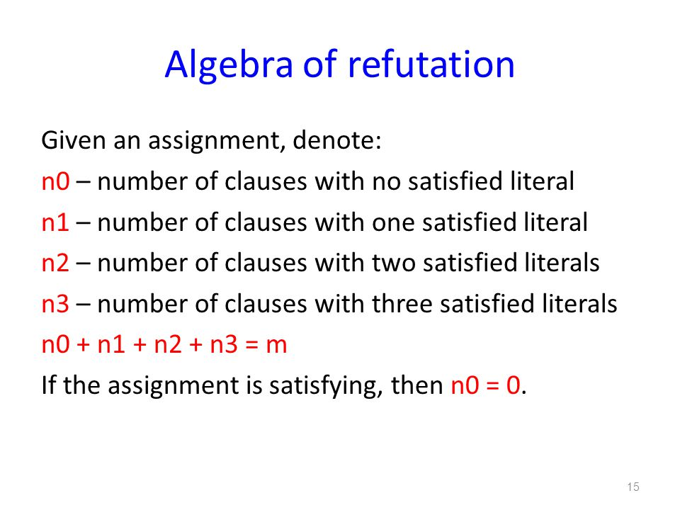 Algebra of refutation Given an assignment, denote: n0 – number of clauses with no satisfied literal n1 – number of clauses with one satisfied literal n2 – number of clauses with two satisfied literals n3 – number of clauses with three satisfied literals n0 + n1 + n2 + n3 = m If the assignment is satisfying, then n0 = 0.