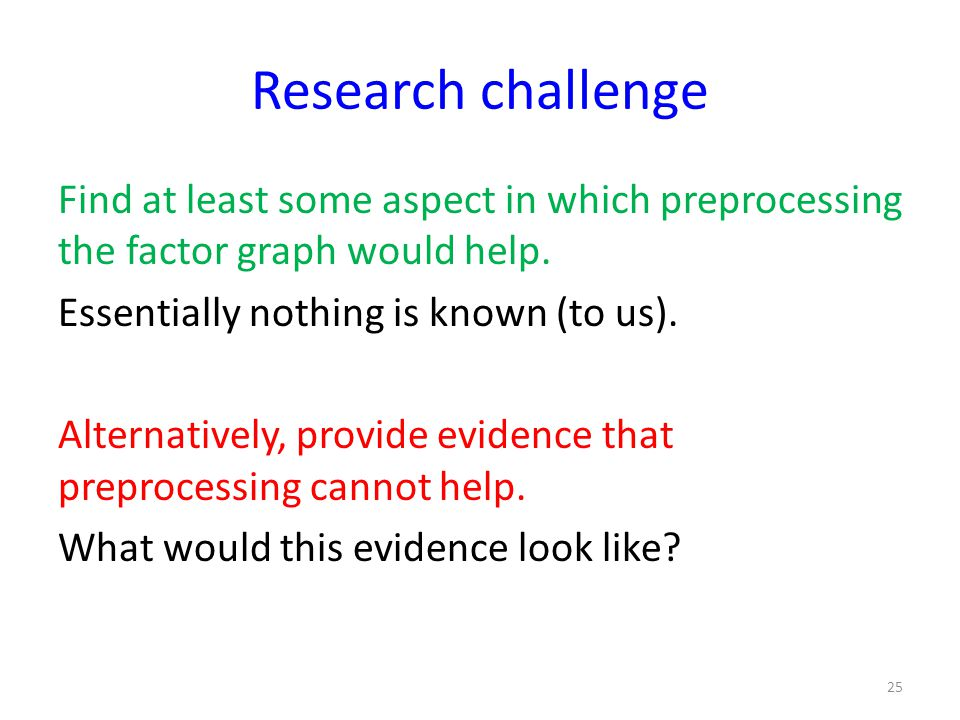 Research challenge Find at least some aspect in which preprocessing the factor graph would help.