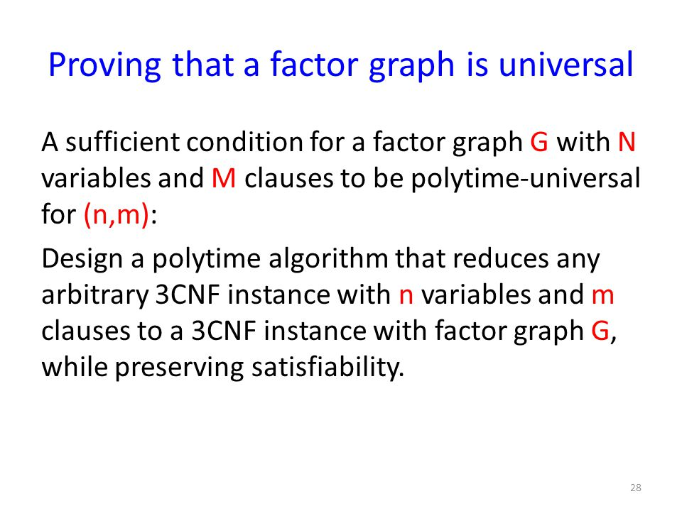 Proving that a factor graph is universal A sufficient condition for a factor graph G with N variables and M clauses to be polytime-universal for (n,m): Design a polytime algorithm that reduces any arbitrary 3CNF instance with n variables and m clauses to a 3CNF instance with factor graph G, while preserving satisfiability.