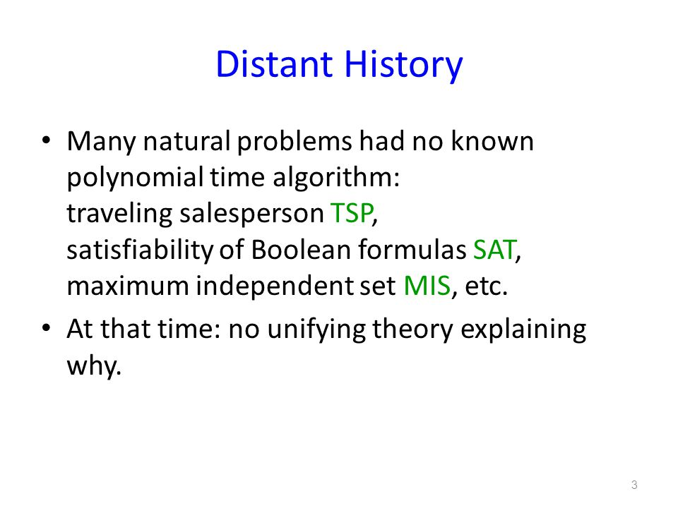 Distant History Many natural problems had no known polynomial time algorithm: traveling salesperson TSP, satisfiability of Boolean formulas SAT, maximum independent set MIS, etc.