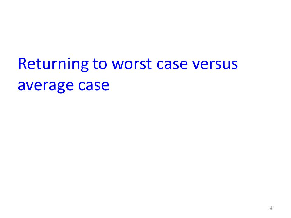 Returning to worst case versus average case 38