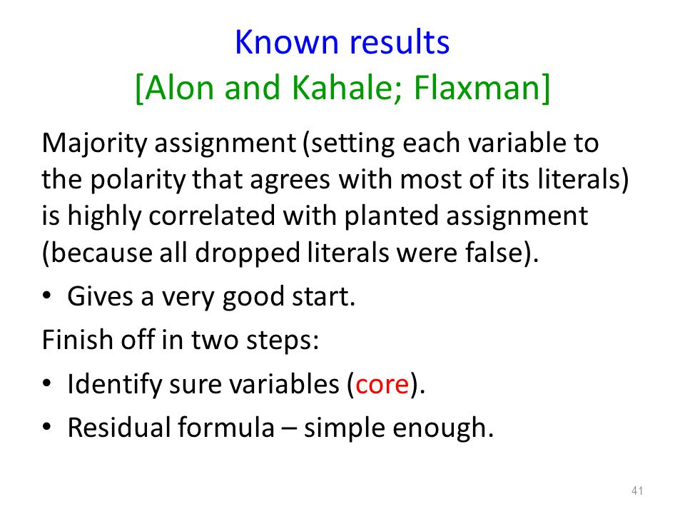 Known results [Alon and Kahale; Flaxman] Majority assignment (setting each variable to the polarity that agrees with most of its literals) is highly correlated with planted assignment (because all dropped literals were false).