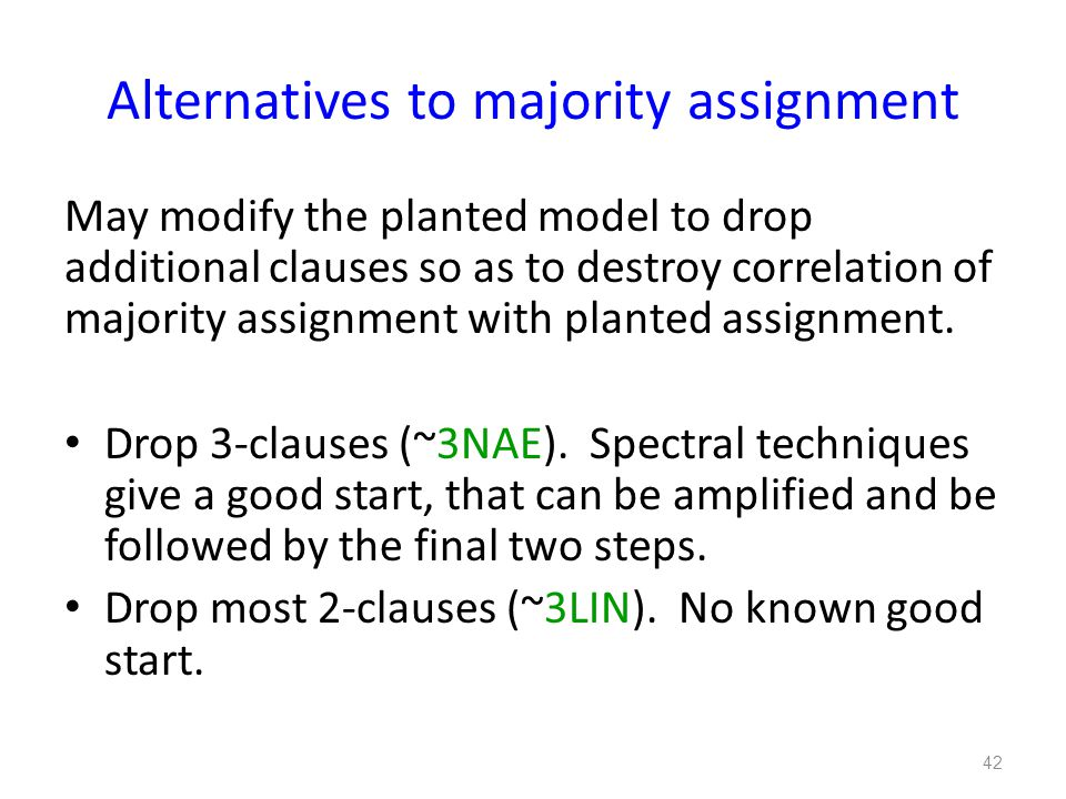Alternatives to majority assignment May modify the planted model to drop additional clauses so as to destroy correlation of majority assignment with planted assignment.