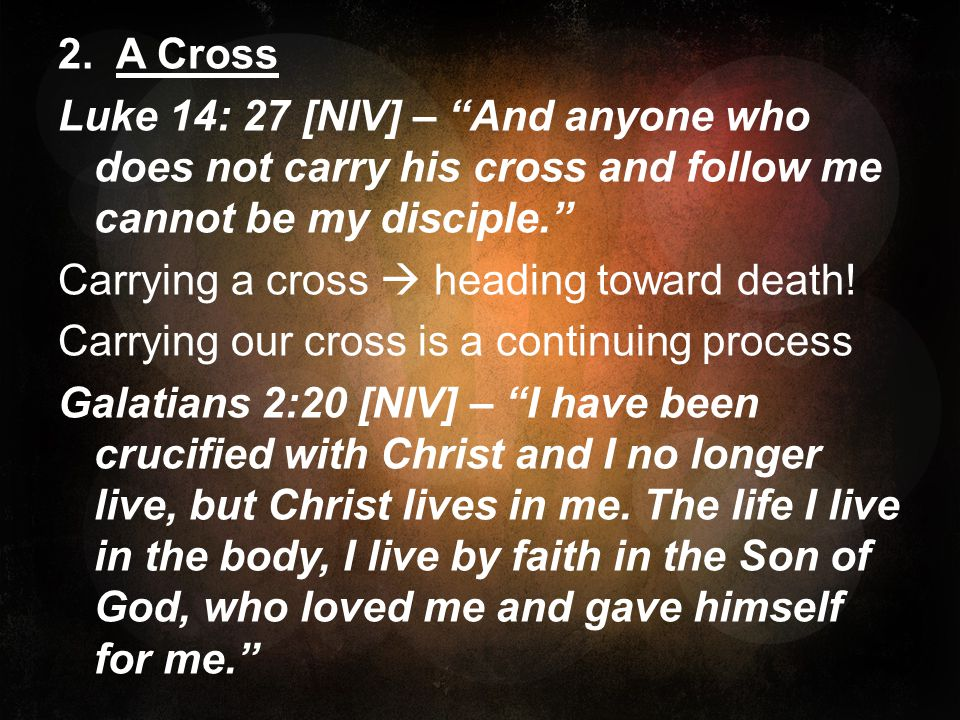 2. A Cross Luke 14: 27 [NIV] – And anyone who does not carry his cross and follow me cannot be my disciple. Carrying a cross heading toward death! Car