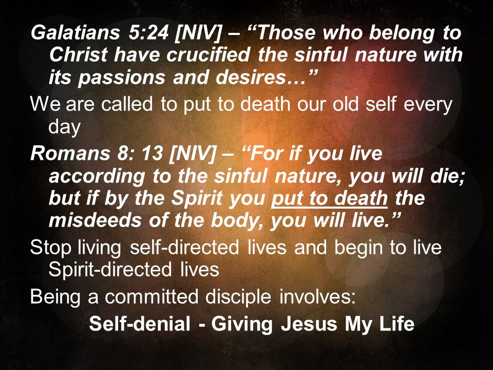 Galatians 5:24 [NIV] – Those who belong to Christ have crucified the sinful nature with its passions and desires… We are called to put to death our old self every day Romans 8: 13 [NIV] – For if you live according to the sinful nature, you will die; but if by the Spirit you put to death the misdeeds of the body, you will live.