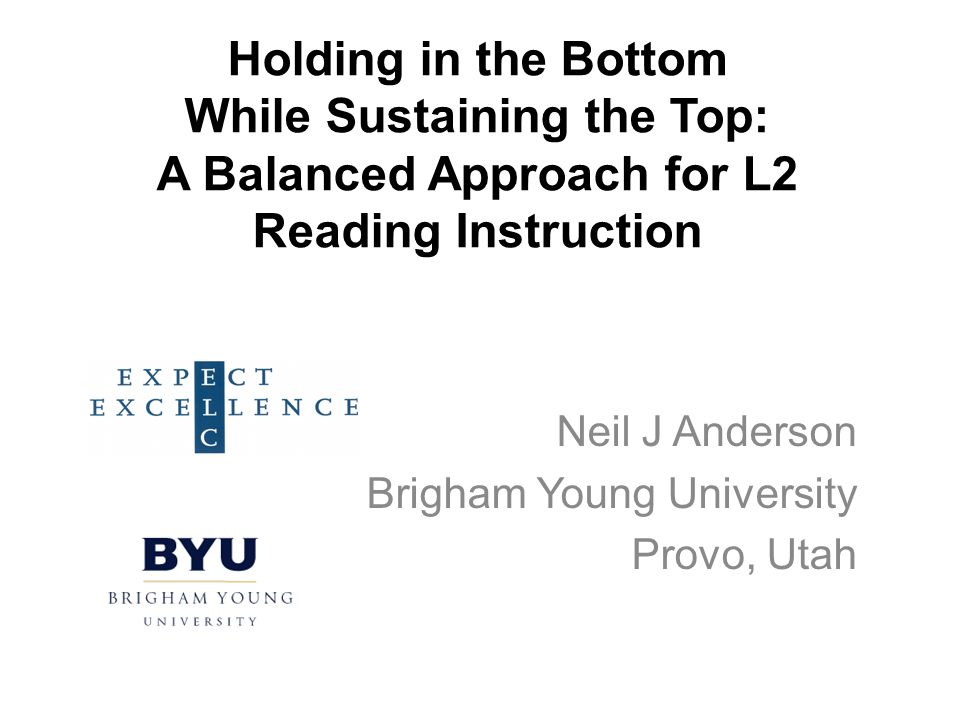 Holding in the Bottom While Sustaining the Top: A Balanced Approach for L2 Reading Instruction Neil J Anderson Brigham Young University Provo, Utah