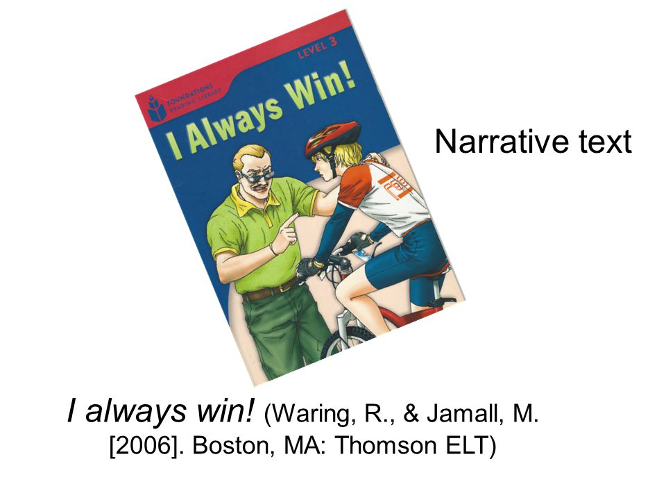 I always win! (Waring, R., & Jamall, M. [2006]. Boston, MA: Thomson ELT) Narrative text