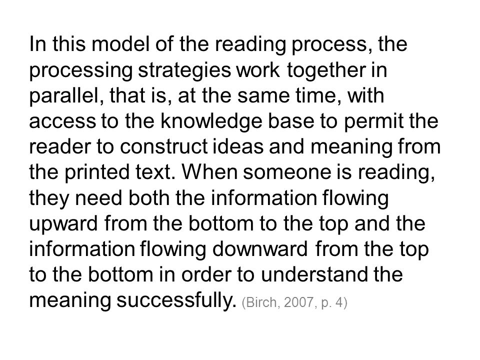 In this model of the reading process, the processing strategies work together in parallel, that is, at the same time, with access to the knowledge bas
