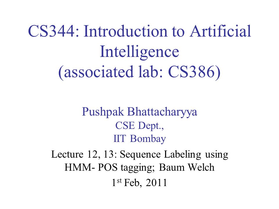 CS344: Introduction to Artificial Intelligence (associated lab: CS386) Pushpak Bhattacharyya CSE Dept., IIT Bombay Lecture 12, 13: Sequence Labeling using HMM- POS tagging; Baum Welch 1 st Feb, 2011