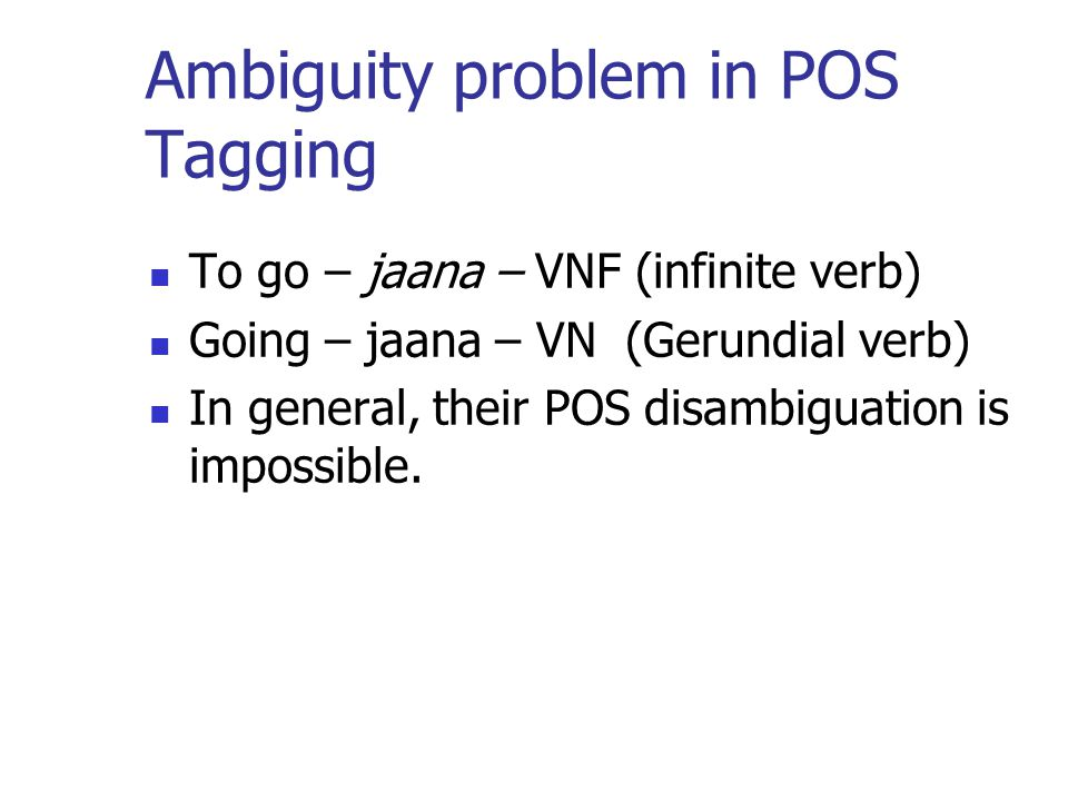 Ambiguity problem in POS Tagging To go – jaana – VNF (infinite verb) Going – jaana – VN (Gerundial verb) In general, their POS disambiguation is impossible.