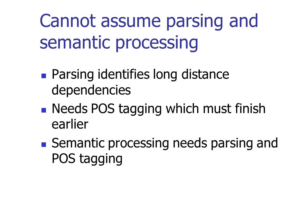 Cannot assume parsing and semantic processing Parsing identifies long distance dependencies Needs POS tagging which must finish earlier Semantic processing needs parsing and POS tagging