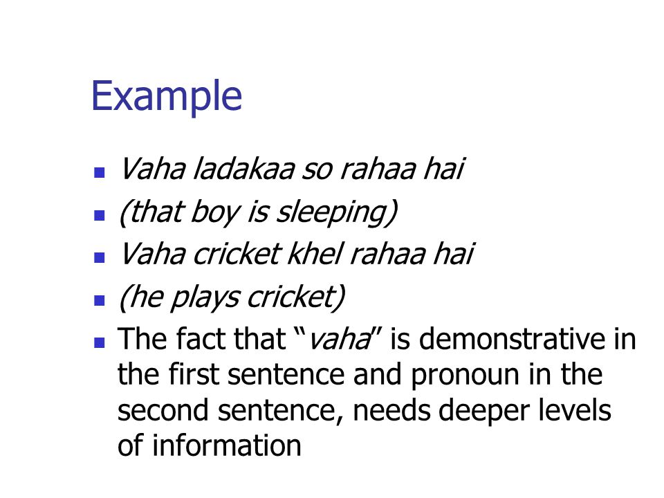 Example Vaha ladakaa so rahaa hai (that boy is sleeping) Vaha cricket khel rahaa hai (he plays cricket) The fact that vaha is demonstrative in the first sentence and pronoun in the second sentence, needs deeper levels of information