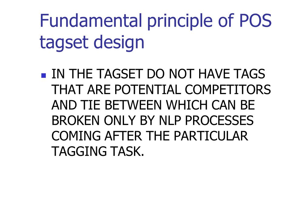 Fundamental principle of POS tagset design IN THE TAGSET DO NOT HAVE TAGS THAT ARE POTENTIAL COMPETITORS AND TIE BETWEEN WHICH CAN BE BROKEN ONLY BY NLP PROCESSES COMING AFTER THE PARTICULAR TAGGING TASK.