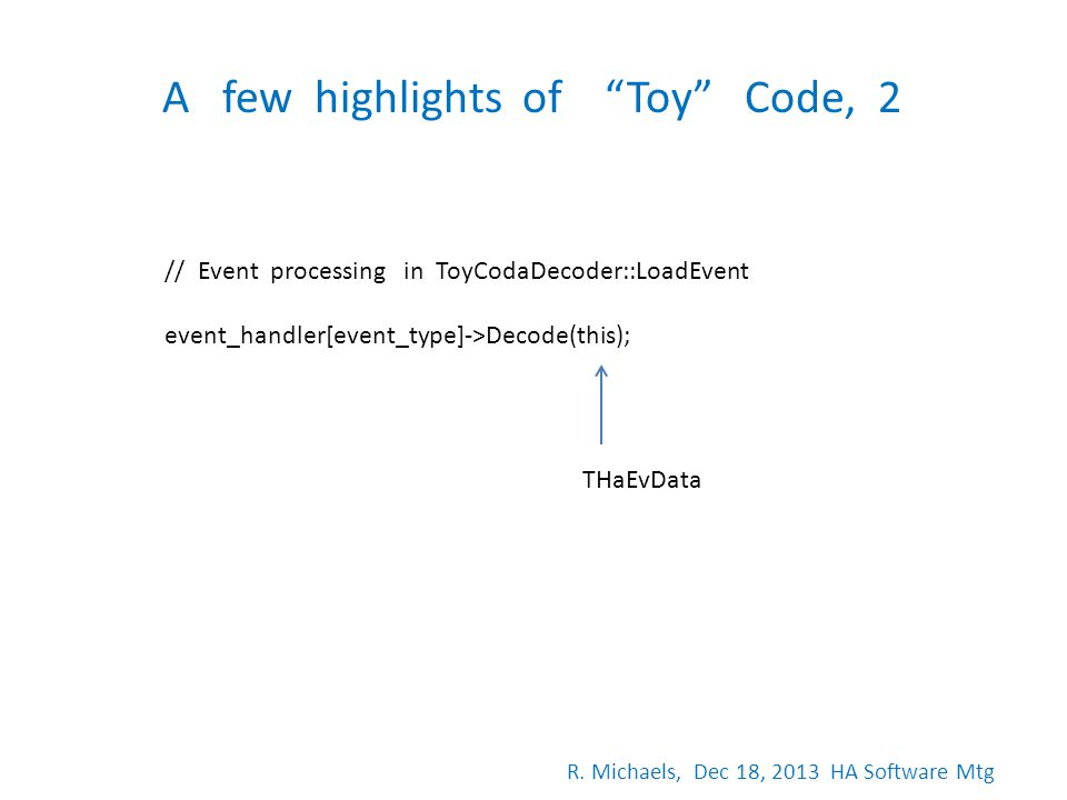 A few highlights of Toy Code, 2 // Event processing in ToyCodaDecoder::LoadEvent event_handler[event_type]->Decode(this); THaEvData R. Michaels, Dec 1