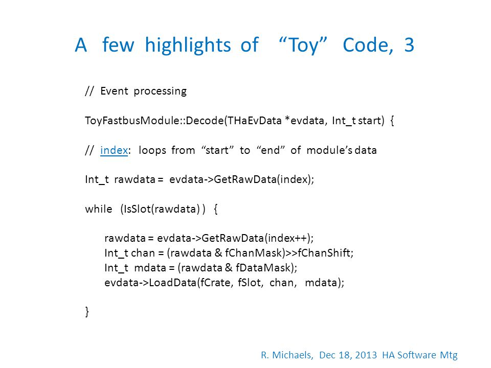 A few highlights of Toy Code, 3 // Event processing ToyFastbusModule::Decode(THaEvData *evdata, Int_t start) { // index: loops from start to end of mo