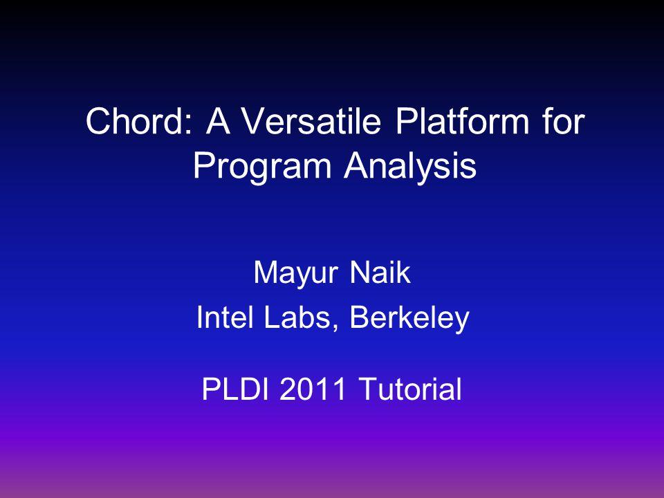 Chord: A Versatile Platform for Program Analysis Mayur Naik Intel Labs, Berkeley PLDI 2011 Tutorial