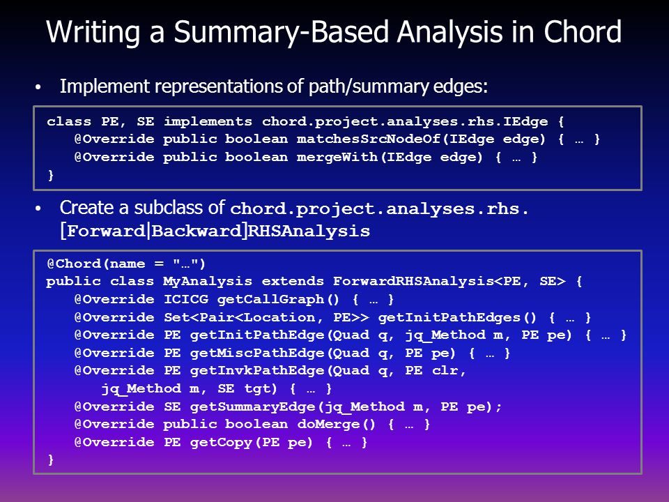 Writing a Summary-Based Analysis in Chord @Chord(name = … ) public class MyAnalysis extends ForwardRHSAnalysis { @Override ICICG getCallGraph() { … } @Override Set > getInitPathEdges() { … } @Override PE getInitPathEdge(Quad q, jq_Method m, PE pe) { … } @Override PE getMiscPathEdge(Quad q, PE pe) { … } @Override PE getInvkPathEdge(Quad q, PE clr, jq_Method m, SE tgt) { … } @Override SE getSummaryEdge(jq_Method m, PE pe); @Override public boolean doMerge() { … } @Override PE getCopy(PE pe) { … } } Implement representations of path/summary edges: Create a subclass of chord.project.analyses.rhs.