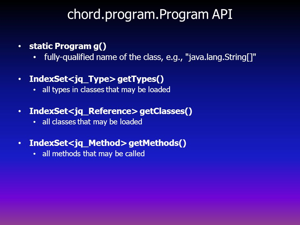 chord.program.Program API static Program g() fully-qualified name of the class, e.g., java.lang.String[] IndexSet getTypes() all types in classes that may be loaded IndexSet getClasses() all classes that may be loaded IndexSet getMethods() all methods that may be called