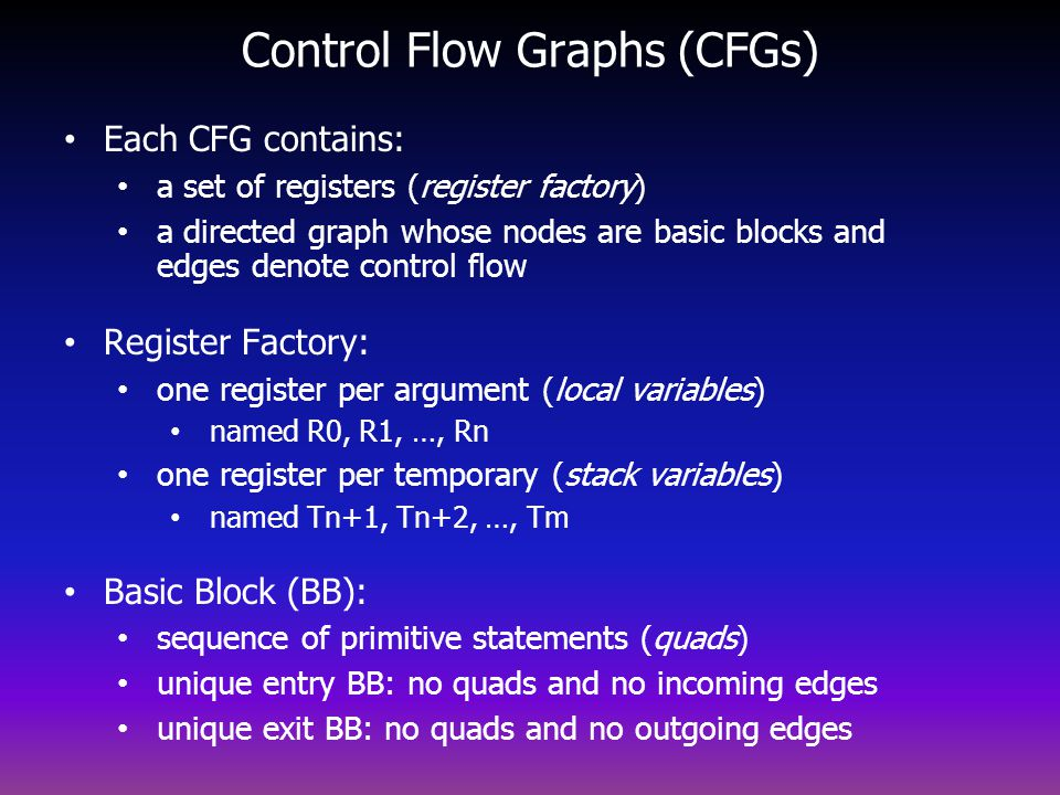 Control Flow Graphs (CFGs) Each CFG contains: a set of registers (register factory) a directed graph whose nodes are basic blocks and edges denote control flow Register Factory: one register per argument (local variables) named R0, R1, …, Rn one register per temporary (stack variables) named Tn+1, Tn+2, …, Tm Basic Block (BB): sequence of primitive statements (quads) unique entry BB: no quads and no incoming edges unique exit BB: no quads and no outgoing edges