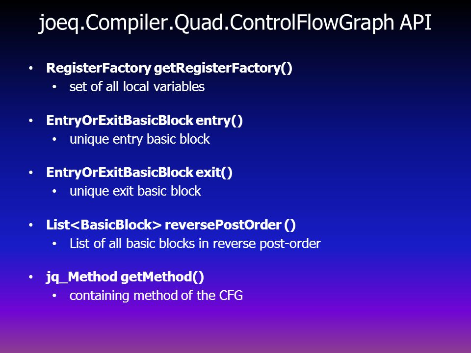 joeq.Compiler.Quad.ControlFlowGraph API RegisterFactory getRegisterFactory() set of all local variables EntryOrExitBasicBlock entry() unique entry basic block EntryOrExitBasicBlock exit() unique exit basic block List reversePostOrder () List of all basic blocks in reverse post-order jq_Method getMethod() containing method of the CFG