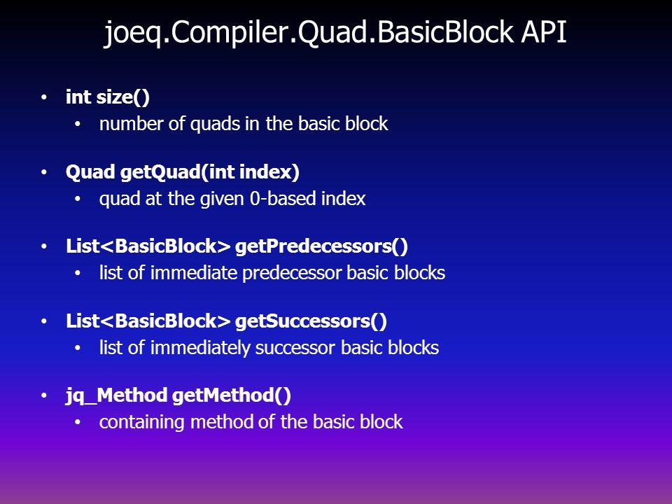 joeq.Compiler.Quad.BasicBlock API int size() number of quads in the basic block Quad getQuad(int index) quad at the given 0-based index List getPredecessors() list of immediate predecessor basic blocks List getSuccessors() list of immediately successor basic blocks jq_Method getMethod() containing method of the basic block