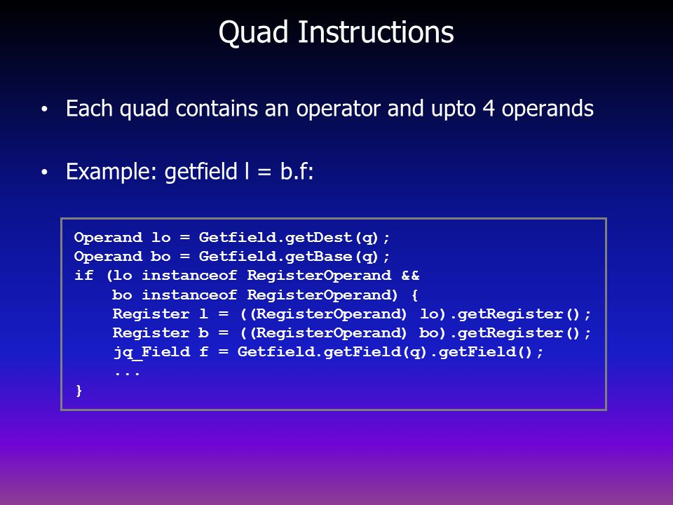 Quad Instructions Each quad contains an operator and upto 4 operands Example: getfield l = b.f: Operand lo = Getfield.getDest(q); Operand bo = Getfield.getBase(q); if (lo instanceof RegisterOperand && bo instanceof RegisterOperand) { Register l = ((RegisterOperand) lo).getRegister(); Register b = ((RegisterOperand) bo).getRegister(); jq_Field f = Getfield.getField(q).getField();...