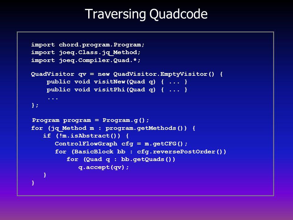 Traversing Quadcode import chord.program.Program; import joeq.Class.jq_Method; import joeq.Compiler.Quad.*; QuadVisitor qv = new QuadVisitor.EmptyVisitor() { public void visitNew(Quad q) {...