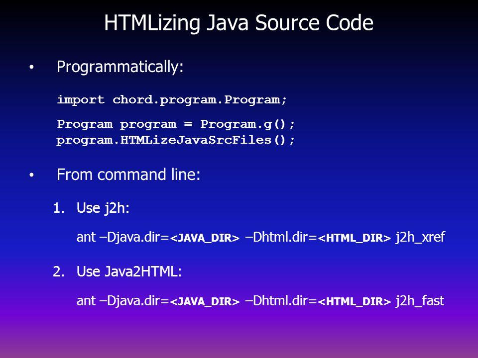 HTMLizing Java Source Code Programmatically: import chord.program.Program; Program program = Program.g(); program.HTMLizeJavaSrcFiles(); From command line: 1.Use j2h: ant –Djava.dir= –Dhtml.dir= j2h_xref 2.Use Java2HTML: ant –Djava.dir= –Dhtml.dir= j2h_fast