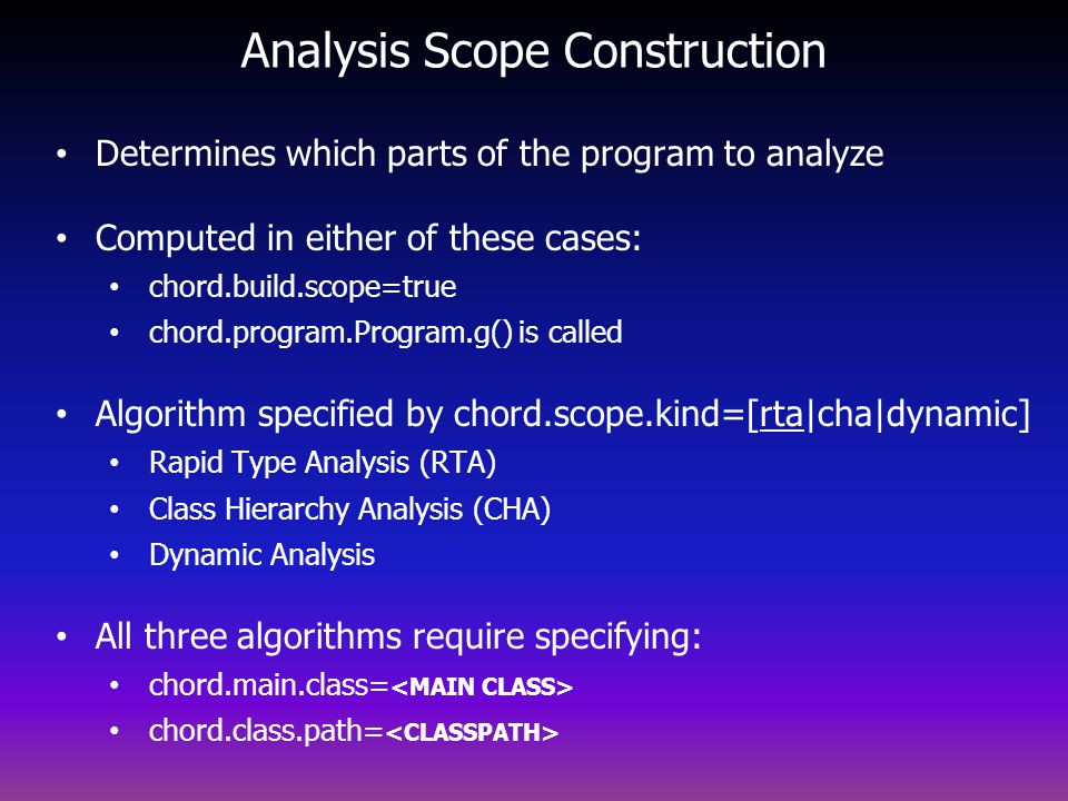 Analysis Scope Construction Determines which parts of the program to analyze Computed in either of these cases: chord.build.scope=true chord.program.Program.g() is called Algorithm specified by chord.scope.kind=[rta cha dynamic] Rapid Type Analysis (RTA) Class Hierarchy Analysis (CHA) Dynamic Analysis All three algorithms require specifying: chord.main.class= chord.class.path=