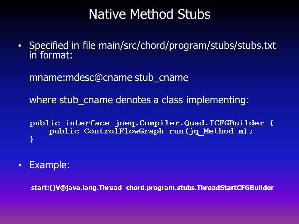 Native Method Stubs Specified in file main/src/chord/program/stubs/stubs.txt in format: mname:mdesc@cname stub_cname where stub_cname denotes a class implementing: public interface joeq.Compiler.Quad.ICFGBuilder { public ControlFlowGraph run(jq_Method m); } Example: start:()V@java.lang.Thread chord.program.stubs.ThreadStartCFGBuilder