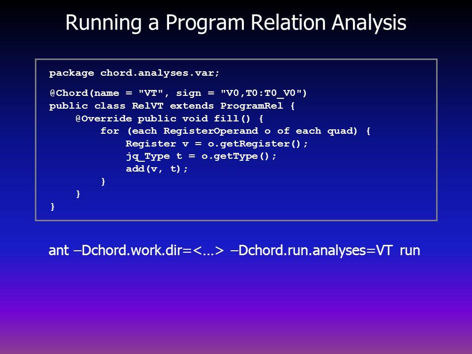 Running a Program Relation Analysis ant –Dchord.work.dir= –Dchord.run.analyses=VT run package chord.analyses.var; @Chord(name = VT , sign = V0,T0:T0_V0 ) public class RelVT extends ProgramRel { @Override public void fill() { for (each RegisterOperand o of each quad) { Register v = o.getRegister(); jq_Type t = o.getType(); add(v, t); } } }