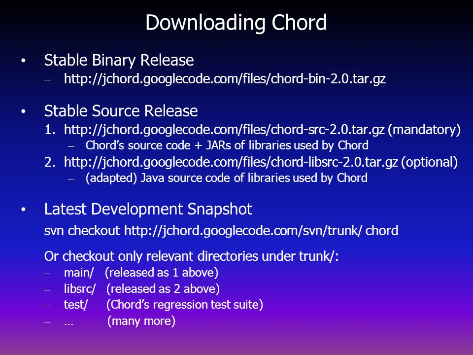 Downloading Chord Stable Binary Release – http://jchord.googlecode.com/files/chord-bin-2.0.tar.gz Stable Source Release 1.http://jchord.googlecode.com/files/chord-src-2.0.tar.gz (mandatory) – Chords source code + JARs of libraries used by Chord 2.http://jchord.googlecode.com/files/chord-libsrc-2.0.tar.gz (optional) – (adapted) Java source code of libraries used by Chord Latest Development Snapshot svn checkout http://jchord.googlecode.com/svn/trunk/ chord Or checkout only relevant directories under trunk/: – main/ (released as 1 above) – libsrc/ (released as 2 above) – test/ (Chords regression test suite) – … (many more)