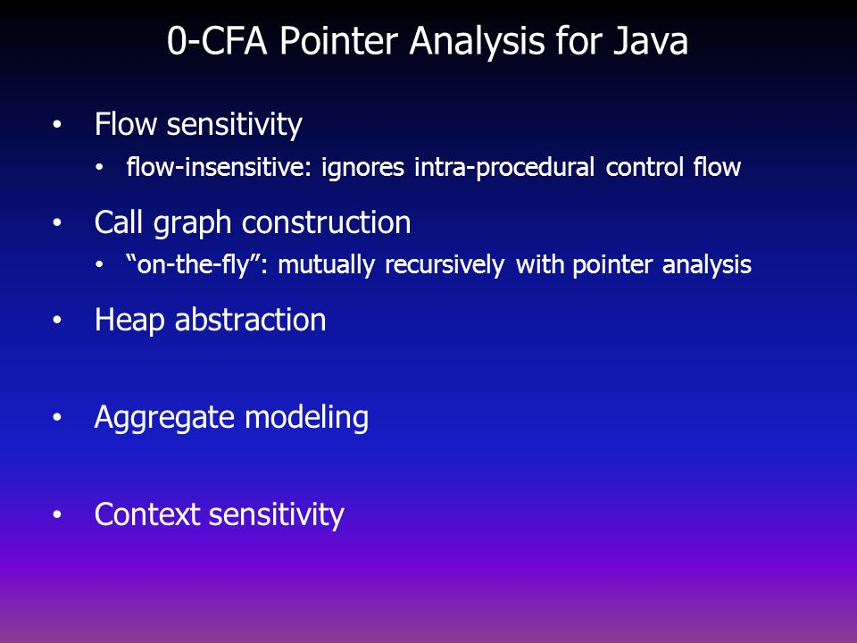 0-CFA Pointer Analysis for Java Flow sensitivity flow-insensitive: ignores intra-procedural control flow Call graph construction on-the-fly: mutually recursively with pointer analysis Heap abstraction Aggregate modeling Context sensitivity