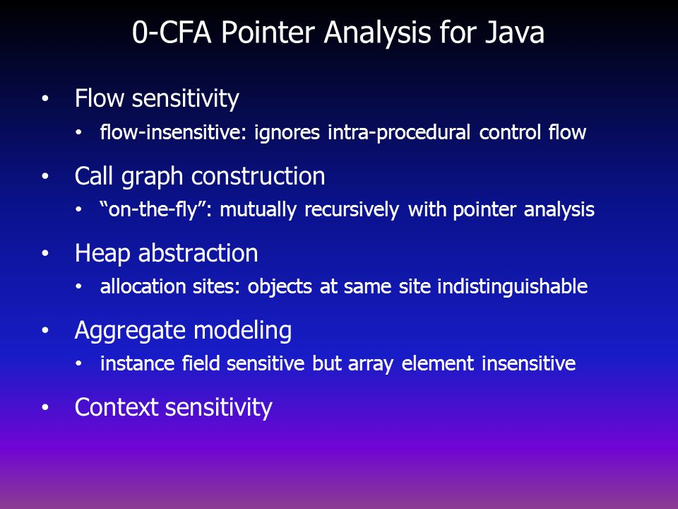 0-CFA Pointer Analysis for Java Flow sensitivity flow-insensitive: ignores intra-procedural control flow Call graph construction on-the-fly: mutually recursively with pointer analysis Heap abstraction allocation sites: objects at same site indistinguishable Aggregate modeling instance field sensitive but array element insensitive Context sensitivity