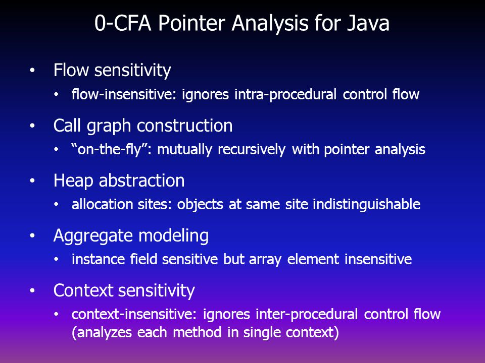 0-CFA Pointer Analysis for Java Flow sensitivity flow-insensitive: ignores intra-procedural control flow Call graph construction on-the-fly: mutually recursively with pointer analysis Heap abstraction allocation sites: objects at same site indistinguishable Aggregate modeling instance field sensitive but array element insensitive Context sensitivity context-insensitive: ignores inter-procedural control flow (analyzes each method in single context)