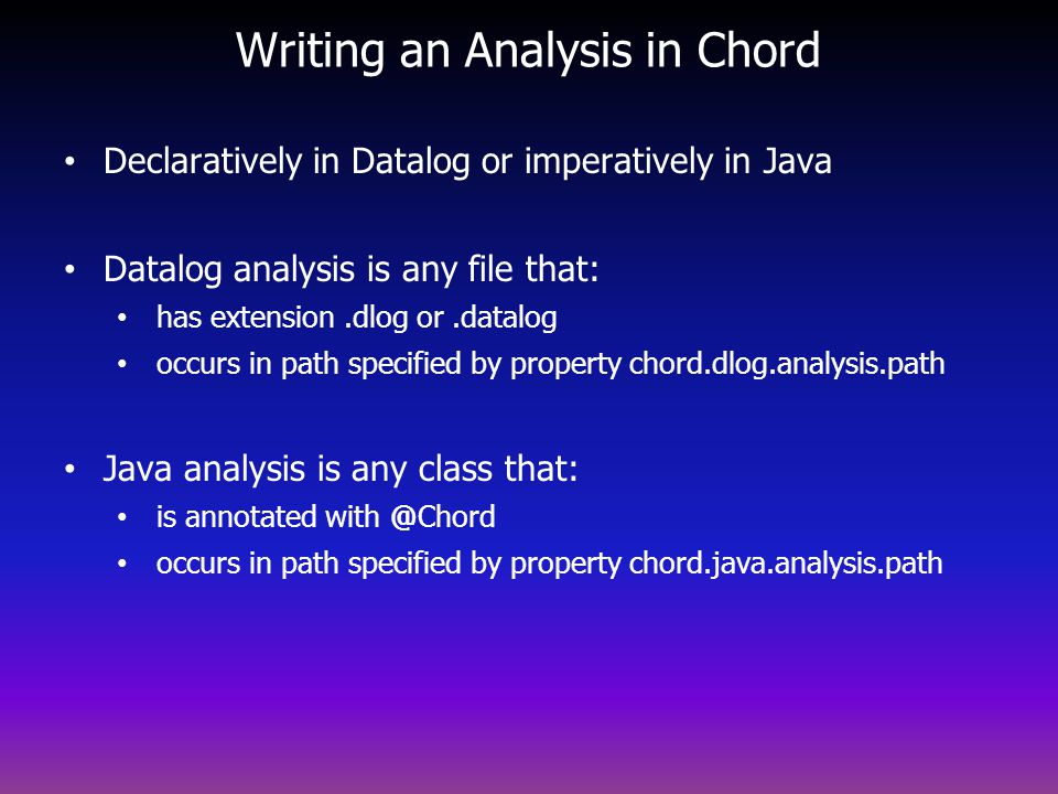Writing an Analysis in Chord Declaratively in Datalog or imperatively in Java Datalog analysis is any file that: has extension.dlog or.datalog occurs in path specified by property chord.dlog.analysis.path Java analysis is any class that: is annotated with @Chord occurs in path specified by property chord.java.analysis.path