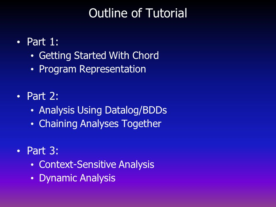 Outline of Tutorial Part 1: Getting Started With Chord Program Representation Part 2: Analysis Using Datalog/BDDs Chaining Analyses Together Part 3: Context-Sensitive Analysis Dynamic Analysis