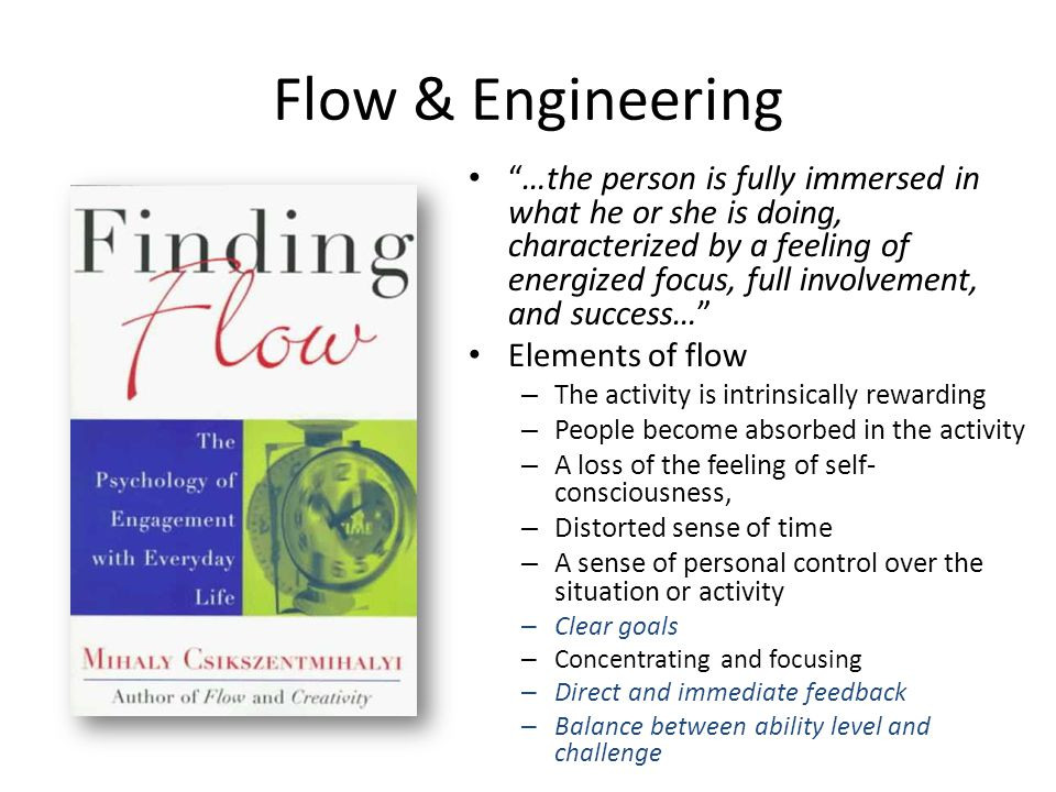 Flow & Engineering …the person is fully immersed in what he or she is doing, characterized by a feeling of energized focus, full involvement, and success… Elements of flow – The activity is intrinsically rewarding – People become absorbed in the activity – A loss of the feeling of self- consciousness, – Distorted sense of time – A sense of personal control over the situation or activity – Clear goals – Concentrating and focusing – Direct and immediate feedback – Balance between ability level and challenge
