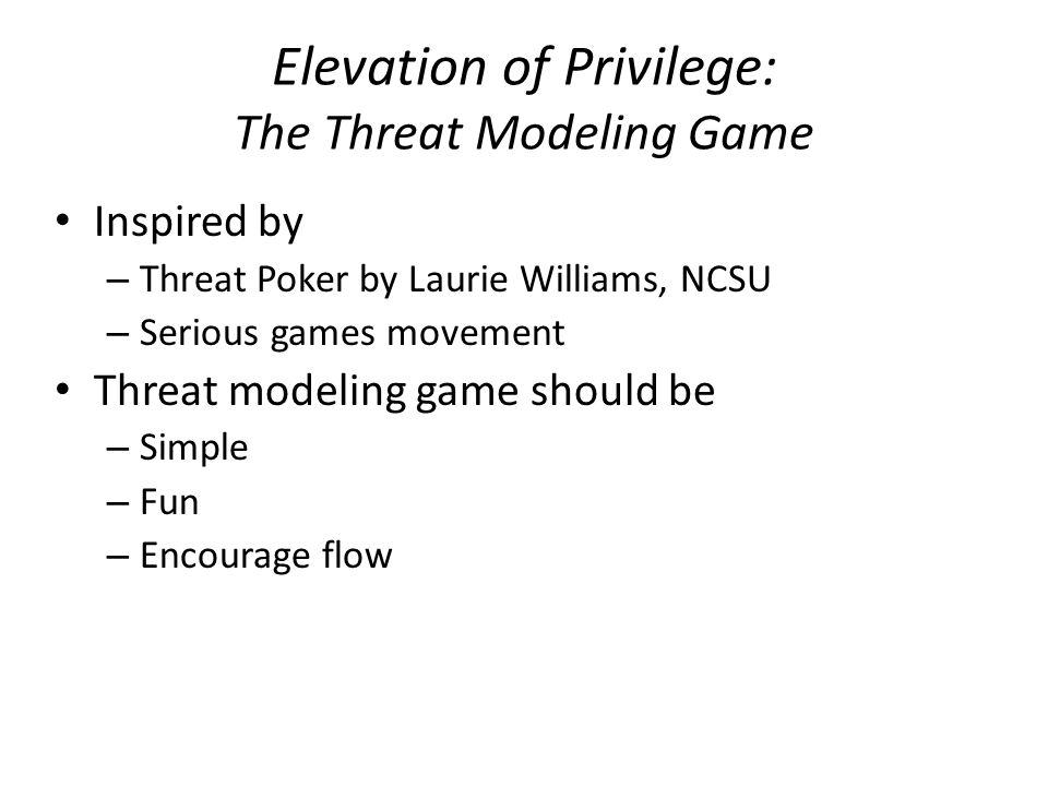 Elevation of Privilege: The Threat Modeling Game Inspired by – Threat Poker by Laurie Williams, NCSU – Serious games movement Threat modeling game should be – Simple – Fun – Encourage flow