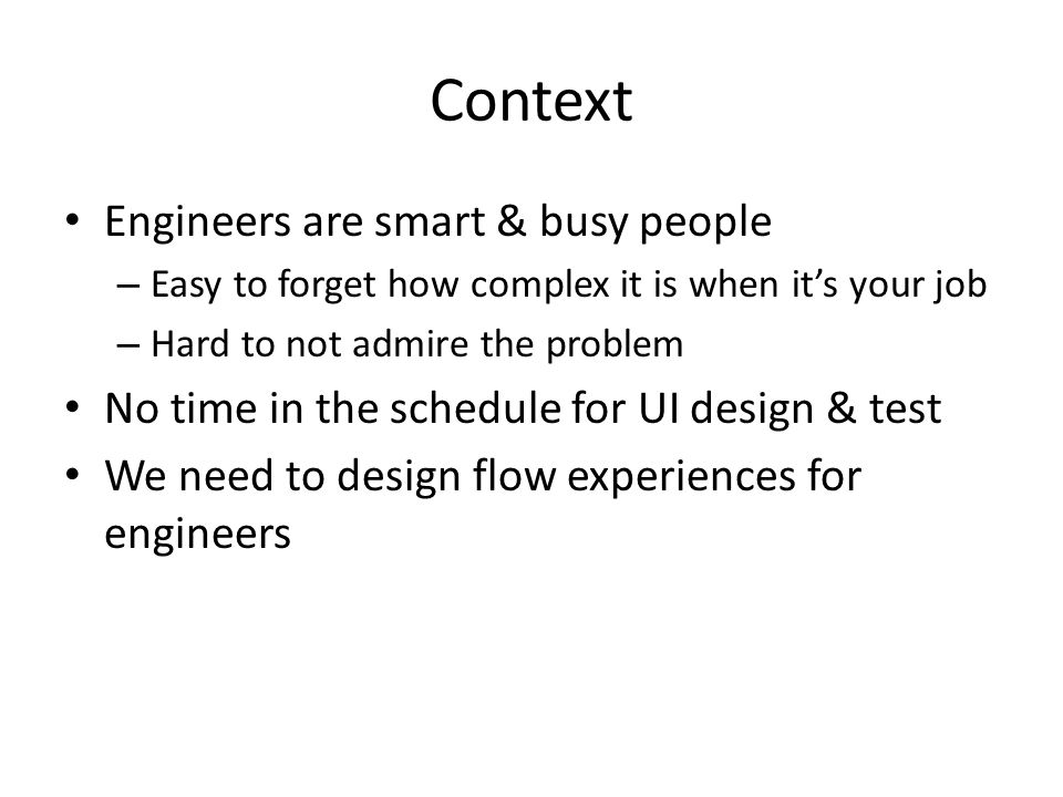 Context Engineers are smart & busy people – Easy to forget how complex it is when its your job – Hard to not admire the problem No time in the schedule for UI design & test We need to design flow experiences for engineers