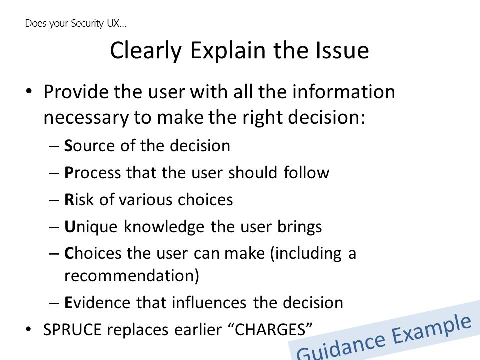 Clearly Explain the Issue Provide the user with all the information necessary to make the right decision: – Source of the decision – Process that the user should follow – Risk of various choices – Unique knowledge the user brings – Choices the user can make (including a recommendation) – Evidence that influences the decision SPRUCE replaces earlier CHARGES Does your Security UX… Guidance Example